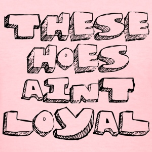 These Hoes Aint Loyal Women's T-Shirts - Women's T-Shirt