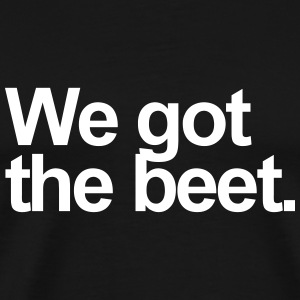 We got the beat.  Yeah, we got the beet. The beet? - Men's Premium T-Shirt