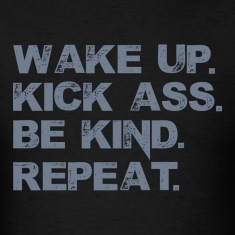 Wake up. Kick Ass, Be kind. Repeat. T-Shirts