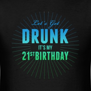 Lets Get Drunk Its My 21st Birthday T-Shirts - Men's T-Shirt