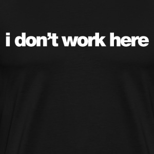 i don't work here T-Shirts - Men's Premium T-Shirt