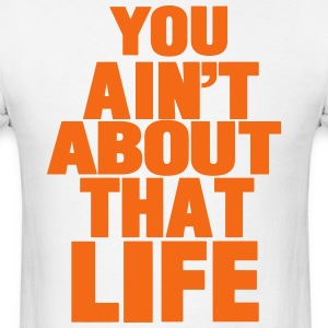 YOU AIN'T ABOUT THAT LIFE - Men's T-Shirt