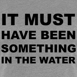 something in the water Women's T-Shirts - Women's Premium T-Shirt