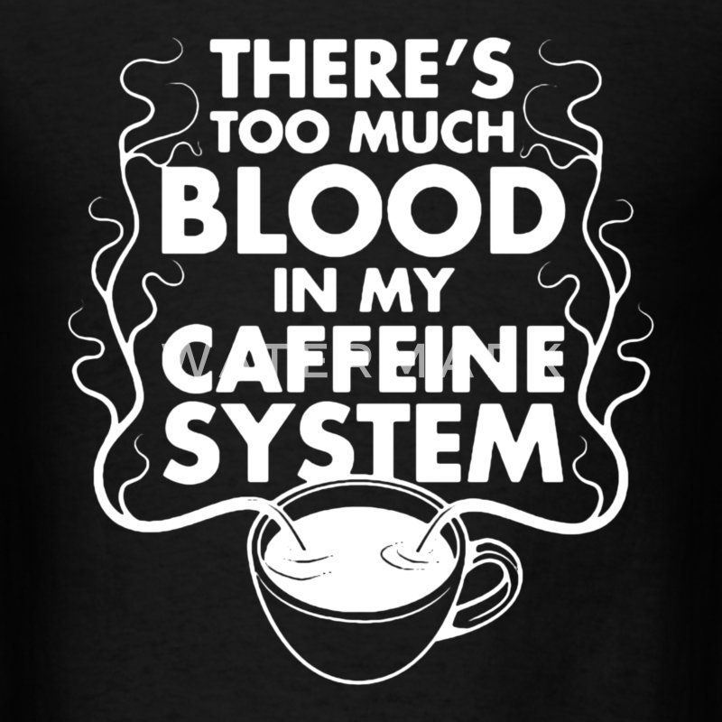There's Too Much Blood In My Caffeine System - Men's T-Shirt