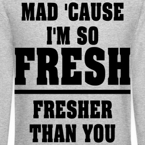 MAD CAUSE IM SO FRESH, FRESHER THAN YOU SWEATSHIRT - Crewneck Sweatshirt