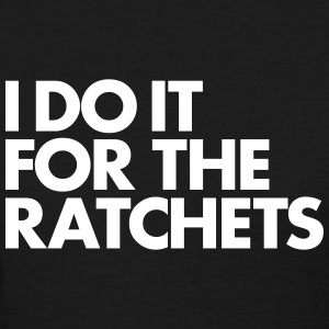 I DO IT FOR THE RATCHETS Women's T-Shirts - Women's T-Shirt