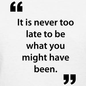 ..Never Too Late To Be What You Might Have Quote Women's T-Shirts - Women's T-Shirt