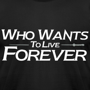 who wants to live forever T-Shirts - Men's T-Shirt by American Apparel