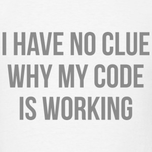 I Have No Clue Why My Code Is Working - Men's T-Shirt