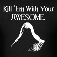 Design ~ Kill 'Em With Your Awesome.