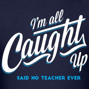 I'm All Caught Up T-Shirts - Men's T-Shirt