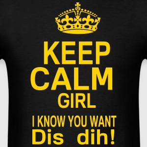 KEEP CALM GIRL I KNOW YOU WANT DIS DIH! - Men's T-Shirt