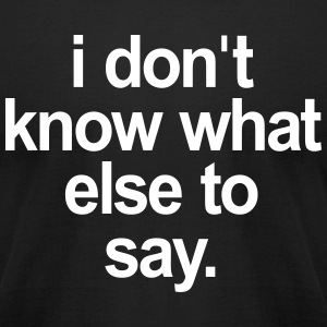 I DONT KNOW WHAT ELSE TO SAY T-Shirts - Men's T-Shirt by American Apparel