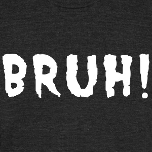 BRUH! T-Shirts - Unisex Tri-Blend T-Shirt by American Apparel