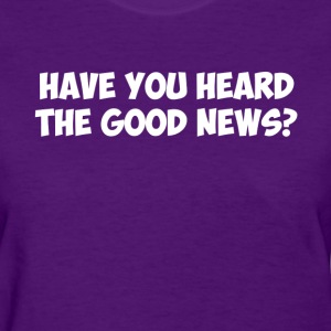 Have You Heard the Good News? Women's T-Shirts - Women's T-Shirt