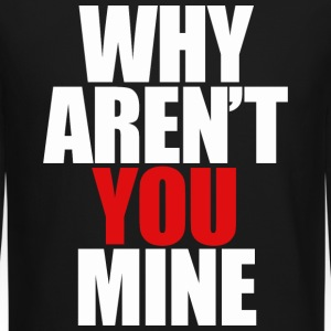WHY AREN'T YOU MINE Long Sleeve Shirts - Crewneck Sweatshirt