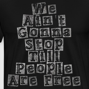 We Ain't Gonna Stop Till People Are Free - Men's Premium T-Shirt