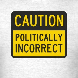 Caution Politically Incorrect T-Shirts - Men's T-Shirt