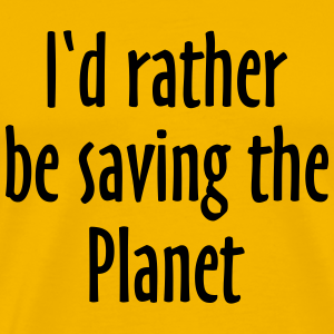 I'd rather be saving the Planet
