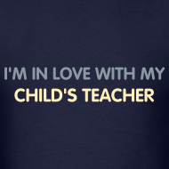 Design ~ BEST SELLER- I'm in love with my child's teacher.