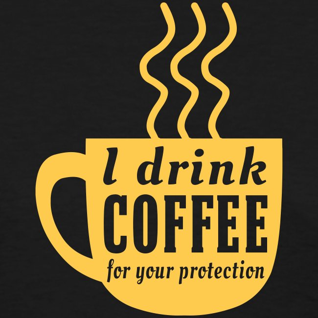I Drink Coffee For Your Protection