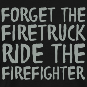 Forget The Firetruck Ride The Firefighter T-Shirts - Men's Premium T-Shirt
