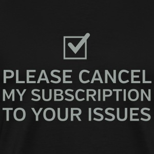 Please Cancel My Subscription To Your Issues T-Shirts - Men's Premium T-Shirt