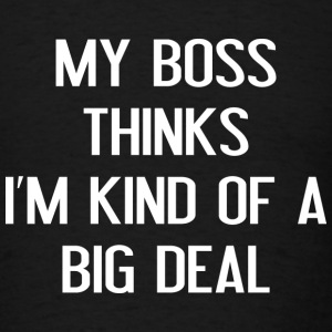 My Boss Thinks I'm Kind Of A Big Deal - Men's T-Shirt