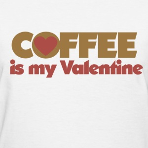 Coffee is my Valentine - Women's T-Shirt