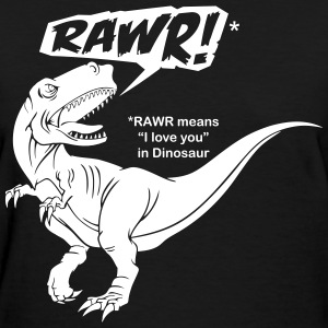 RAWR! Means I Love You In Dinosaur  - Women's T-Shirt