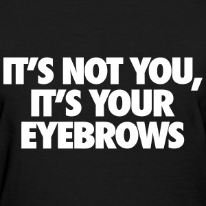 It's Not You It's Your Eyebrows Women's T-Shirts - Women's T-Shirt