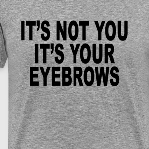 its_not_you_its_your_eyebrows_womens_tsh - Men's Premium T-Shirt