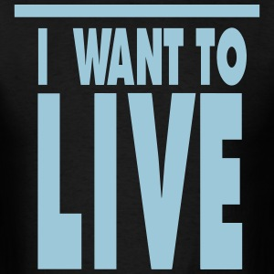 I WANT TO LIVE T-Shirts - Men's T-Shirt