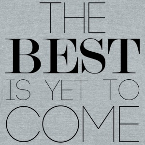 The Best Is Yet To Come T-Shirts - Unisex Tri-Blend T-Shirt by American Apparel