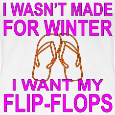 I Wasn't Made For Winter I Want My Flip-Flops