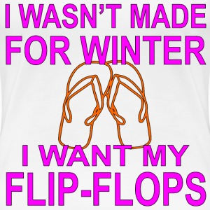I Wasn't Made For Winter I Want My Flip-Flops - Women's Premium T-Shirt