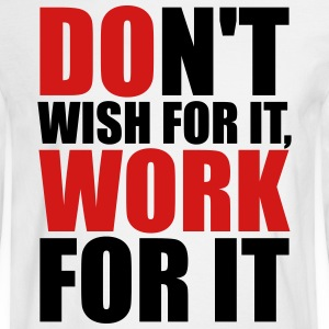Don't wish for it, work for it Long Sleeve Shirts - Men's Long Sleeve T-Shirt