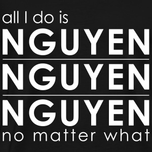 All I Do is Nguyen Nguyen Nguyen no matter what - Men's Premium T-Shirt