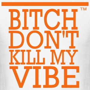 BITCH DON'T KILL MY VIBE - Men's T-Shirt