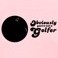 Design ~ Obviously You're Not A Golfer