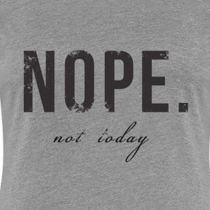 Nope. not today Women's T-Shirts - Women's Premium T-Shirt