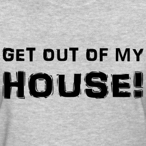 Get out of my house! Women's T-Shirts - Women's T-Shirt
