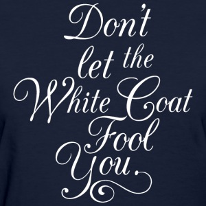 Doctor let the White Coat Fool You - Women's T-Shirt