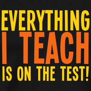 Everything I teach is on the TEST T-Shirts - Men's Premium T-Shirt