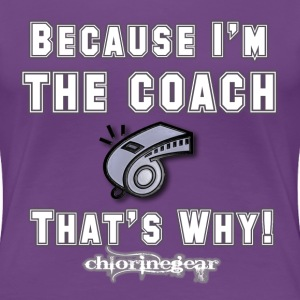 Because I'm the Coach Women's T-Shirts - Women's Premium T-Shirt
