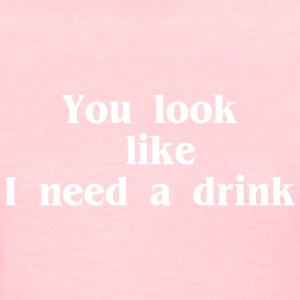 You look like I need a drink - Women's T-Shirt