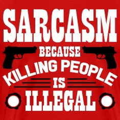 Sarcasm because killing people is illegal T-shirts