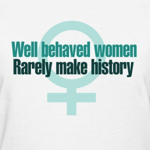 Well behaved women rarely make history - Women's T-Shirt
