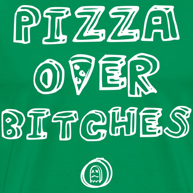PIZZA OVER BITCHES