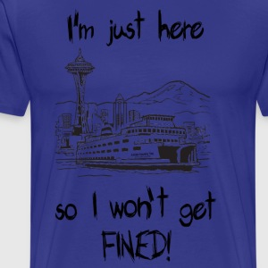 SEATTLE:  I'm just here so I won't get FINED! T-Shirts - Men's Premium T-Shirt
